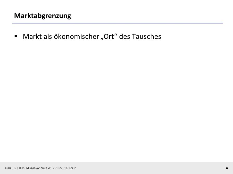 KOOTHS | BiTS: Mikroökonomik WS 2013/2014, Teil 2 4 Marktabgrenzung Markt als ökonomischer Ort des Tausches