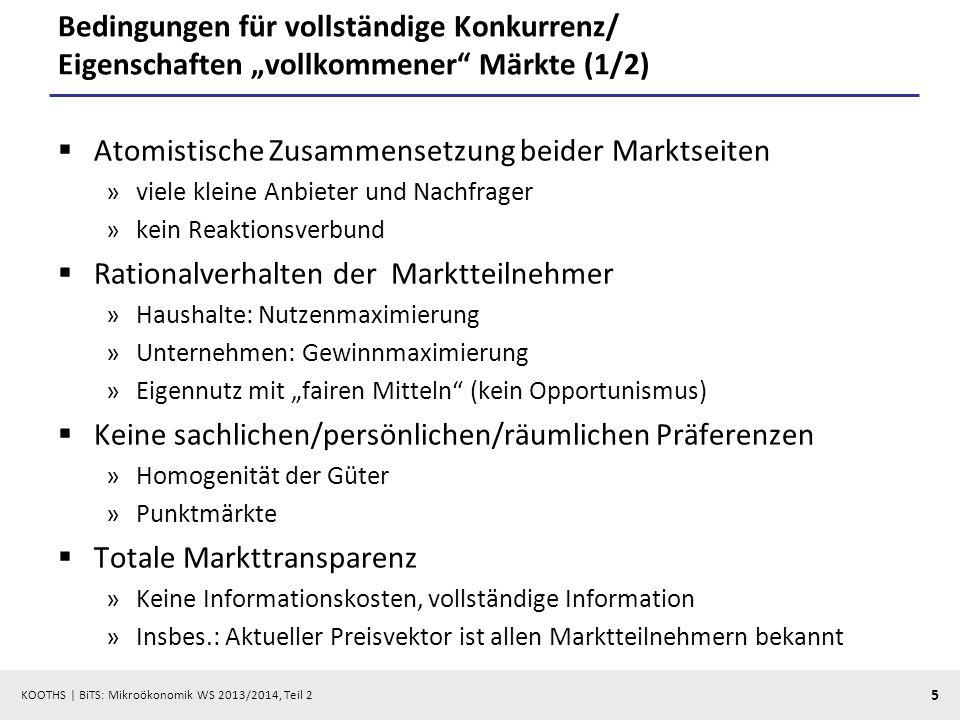 KOOTHS   BiTS: Mikroökonomik WS 2013/2014, Teil 2 6 Bedingungen für vollständige Konkurrenz/ Eigenschaften vollkommener Märkte (2/2) Keine Ungewissheit »Vollständige Voraussicht Unendliche Reaktionsgeschwindigkeit der Marktteilnehmer »Unbegrenzte Informationsverarbeitungskapazität Stationäres Modell »Gegebene Bedürfnisse, Ressourcen, Technologien Transaktionen zu Gleichgewichtspreisen »Auktionator-Modell (Walras) »Recontracting-Modell (Edgeworth) Keine Transaktionskosten »Friktionslose Welt Keine Marktzutrittsschranken