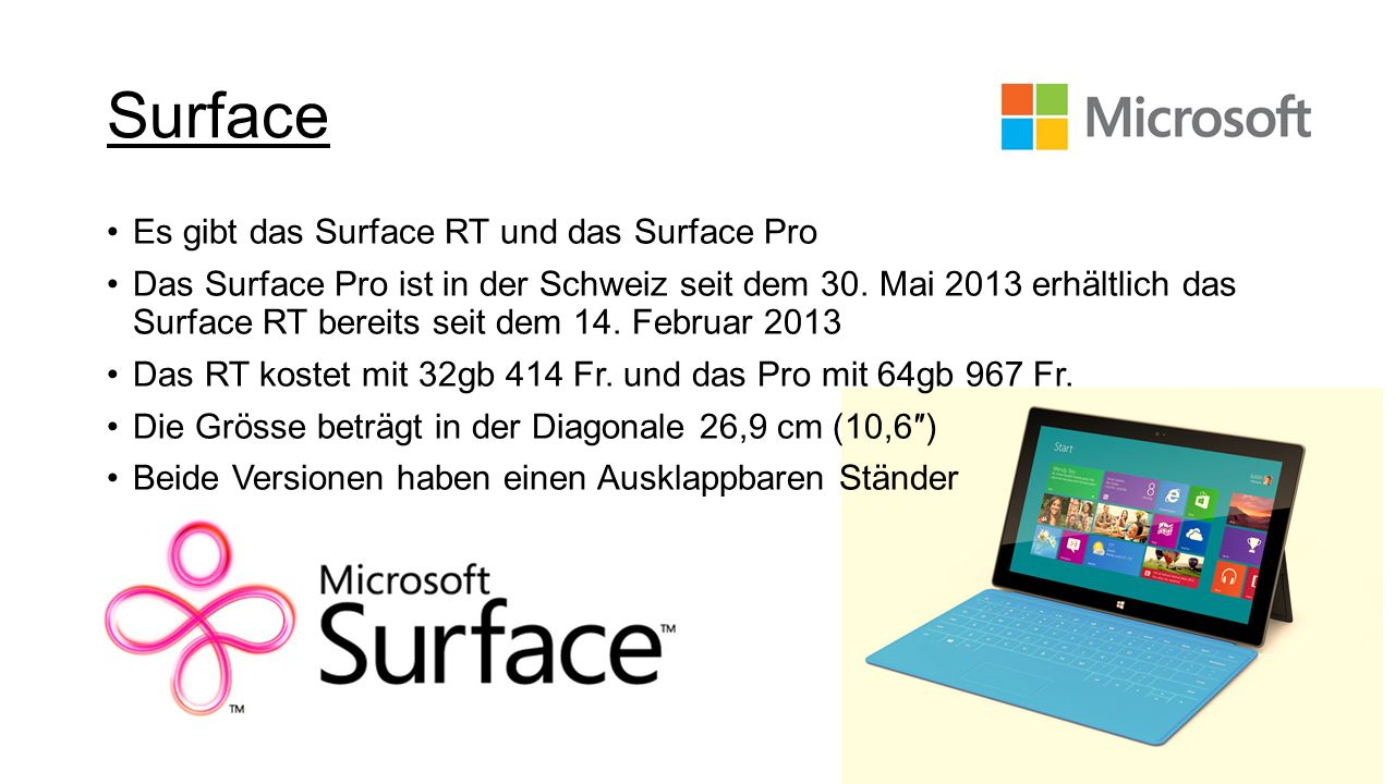 Surface Es gibt das Surface RT und das Surface Pro Das Surface Pro ist in der Schweiz seit dem 30. Mai 2013 erhältlich das Surface RT bereits seit dem