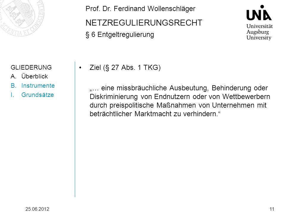 Prof. Dr. Ferdinand Wollenschläger NETZREGULIERUNGSRECHT § 6 Entgeltregulierung 25.06.201211 GLIEDERUNG A.Überblick B.Instrumente I.Grundsätze Ziel (§