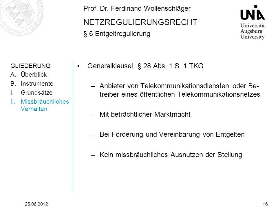 Prof. Dr. Ferdinand Wollenschläger NETZREGULIERUNGSRECHT § 6 Entgeltregulierung 25.06.201216 GLIEDERUNG A.Überblick B.Instrumente I.Grundsätze II.Miss