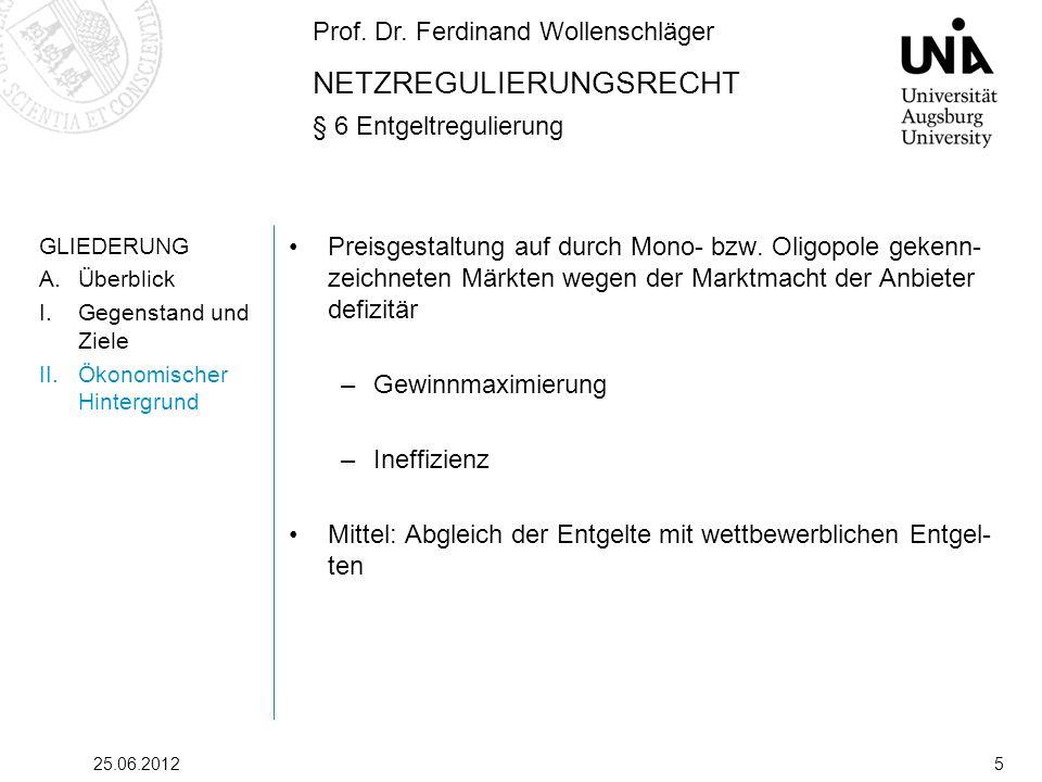 Prof. Dr. Ferdinand Wollenschläger NETZREGULIERUNGSRECHT § 6 Entgeltregulierung 25.06.20125 GLIEDERUNG A.Überblick I.Gegenstand und Ziele II.Ökonomisc