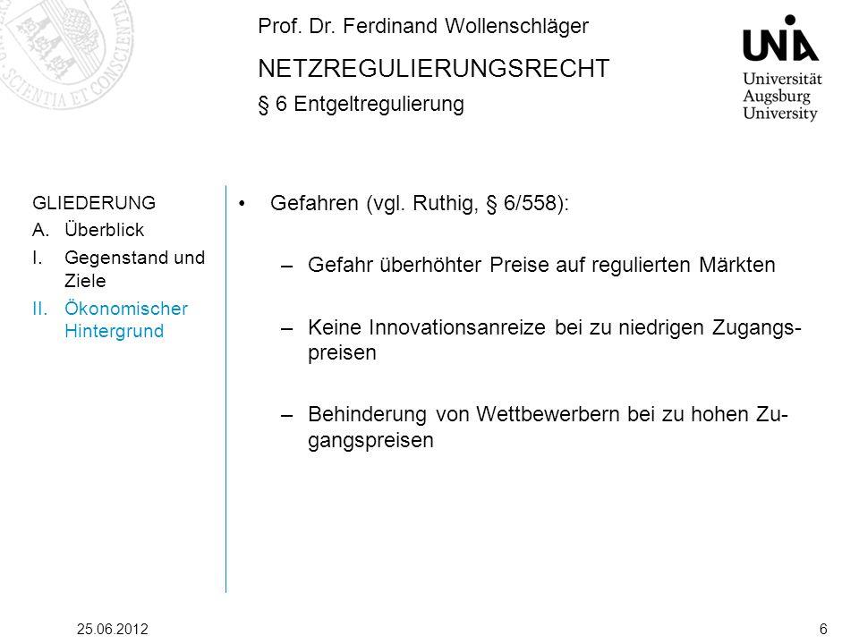 Prof. Dr. Ferdinand Wollenschläger NETZREGULIERUNGSRECHT § 6 Entgeltregulierung 25.06.20126 GLIEDERUNG A.Überblick I.Gegenstand und Ziele II.Ökonomisc