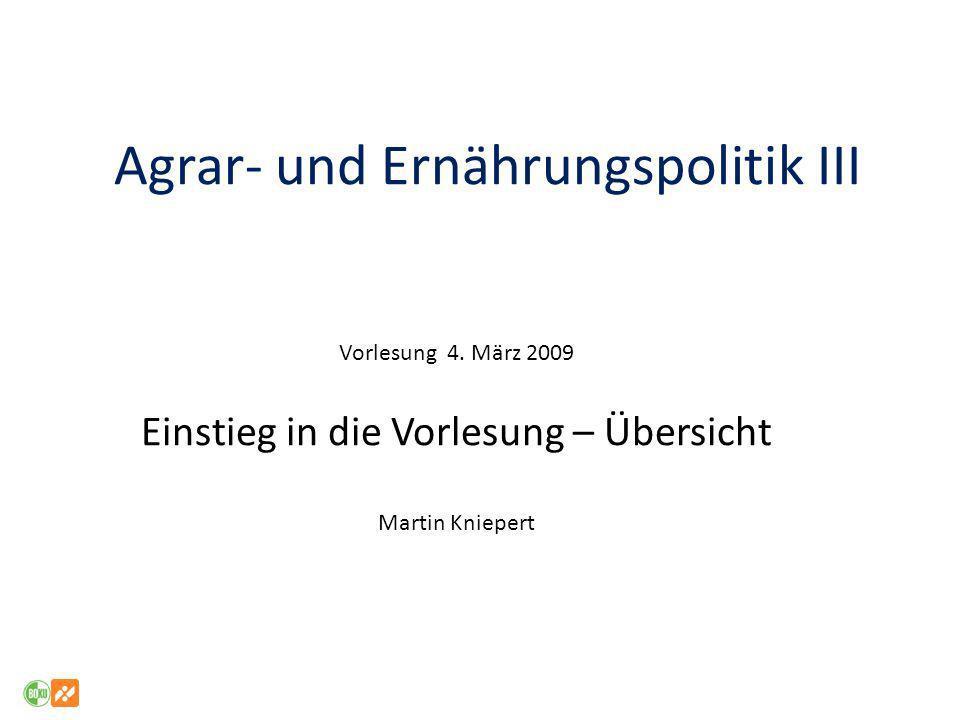 Agrar- und Ernährungspolitik III Vorlesung 4. März 2009 Einstieg in die Vorlesung – Übersicht Martin Kniepert