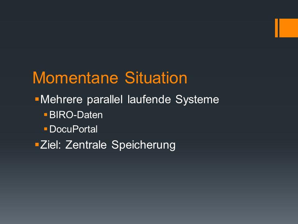 Momentane Situation Mehrere parallel laufende Systeme BIRO-Daten DocuPortal Ziel: Zentrale Speicherung