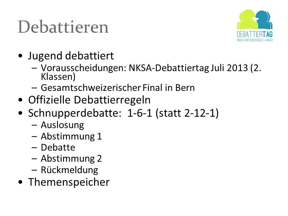 Debattieren Jugend debattiert –Vorausscheidungen: NKSA-Debattiertag Juli 2013 (2. Klassen) –Gesamtschweizerischer Final in Bern Offizielle Debattierre