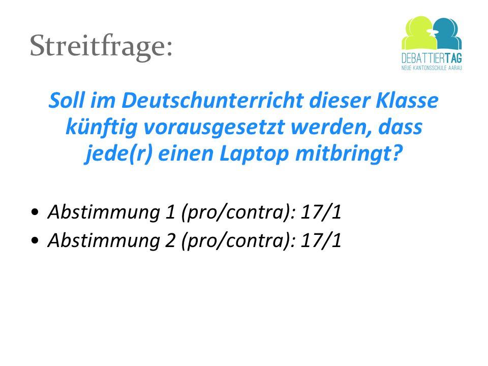 Streitfrage: Soll im Deutschunterricht dieser Klasse künftig vorausgesetzt werden, dass jede(r) einen Laptop mitbringt? Abstimmung 1 (pro/contra): 17/