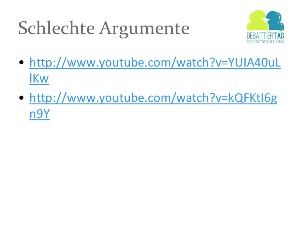 Schlechte Argumente http://www.youtube.com/watch?v=YUIA40uL lKwhttp://www.youtube.com/watch?v=YUIA40uL lKw http://www.youtube.com/watch?v=kQFKtI6g n9Y