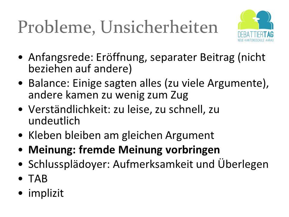 Probleme, Unsicherheiten Anfangsrede: Eröffnung, separater Beitrag (nicht beziehen auf andere) Balance: Einige sagten alles (zu viele Argumente), ande