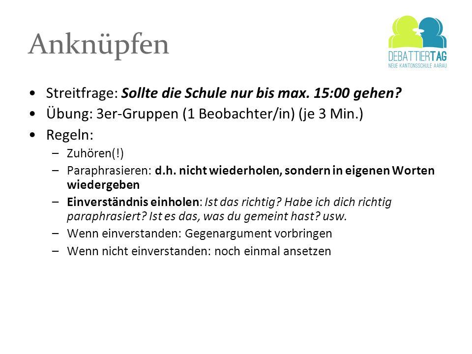 Anknüpfen Streitfrage: Sollte die Schule nur bis max. 15:00 gehen? Übung: 3er-Gruppen (1 Beobachter/in) (je 3 Min.) Regeln: –Zuhören(!) –Paraphrasiere