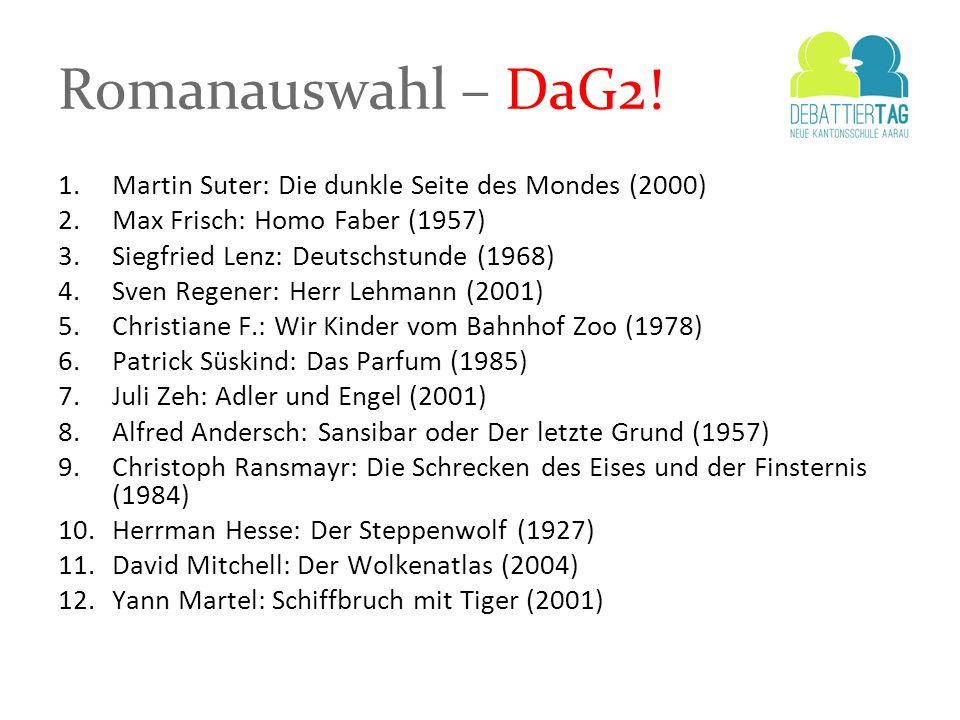 Romanauswahl – DaG2! 1.Martin Suter: Die dunkle Seite des Mondes (2000) 2.Max Frisch: Homo Faber (1957) 3.Siegfried Lenz: Deutschstunde (1968) 4.Sven