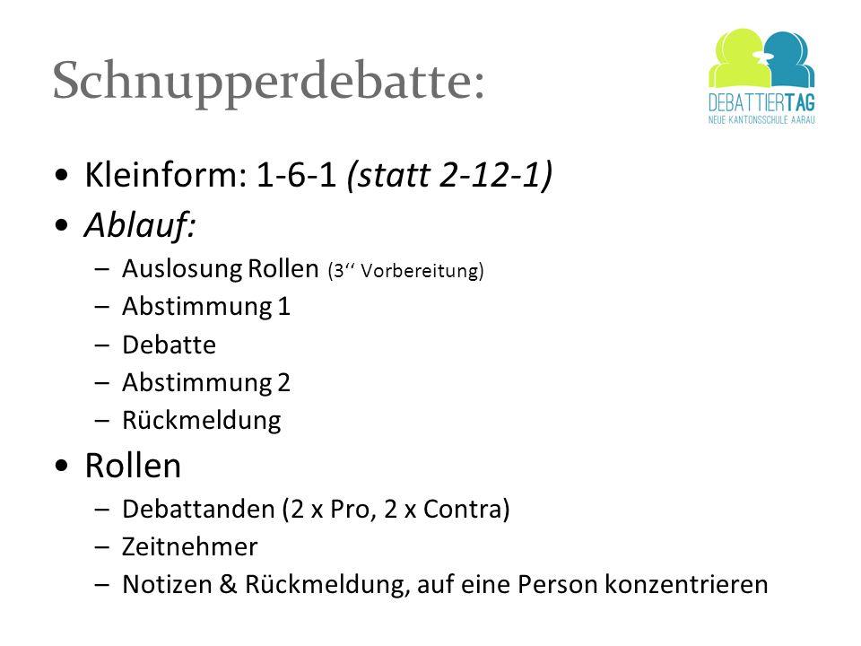 Schnupperdebatte: Kleinform: 1-6-1 (statt 2-12-1) Ablauf: –Auslosung Rollen (3 Vorbereitung) –Abstimmung 1 –Debatte –Abstimmung 2 –Rückmeldung Rollen