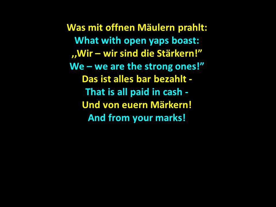 Was mit offnen Mäulern prahlt: What with open yaps boast:,,Wir – wir sind die Stärkern! We – we are the strong ones! Das ist alles bar bezahlt - That