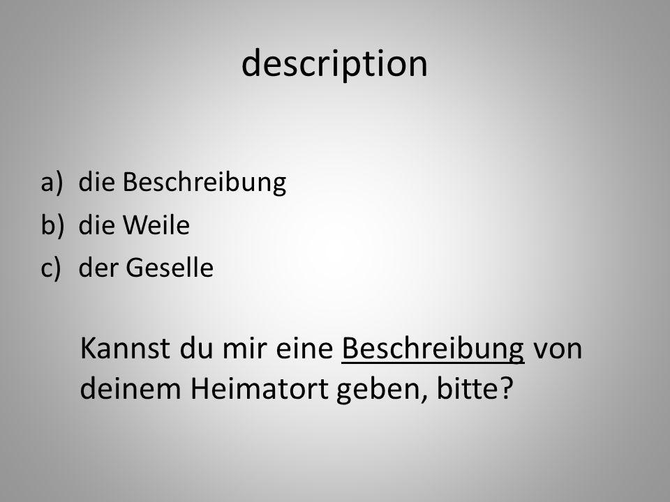 description a)die Beschreibung b)die Weile c)der Geselle Kannst du mir eine Beschreibung von deinem Heimatort geben, bitte