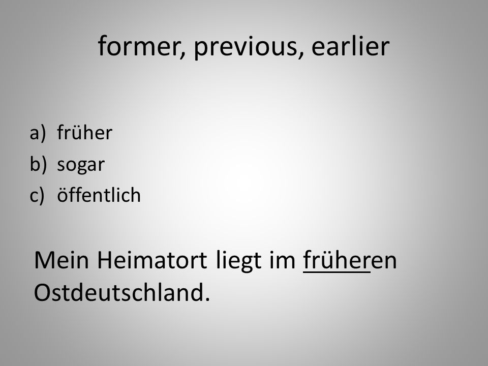former, previous, earlier a)früher b)sogar c)öffentlich Mein Heimatort liegt im früheren Ostdeutschland.