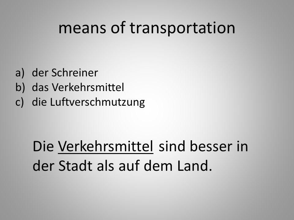 means of transportation a)der Schreiner b)das Verkehrsmittel c)die Luftverschmutzung Die Verkehrsmittel sind besser in der Stadt als auf dem Land.