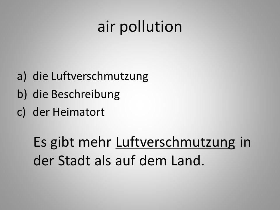 air pollution a)die Luftverschmutzung b)die Beschreibung c)der Heimatort Es gibt mehr Luftverschmutzung in der Stadt als auf dem Land.