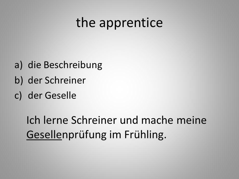 the apprentice a)die Beschreibung b)der Schreiner c)der Geselle Ich lerne Schreiner und mache meine Gesellenprüfung im Frühling.
