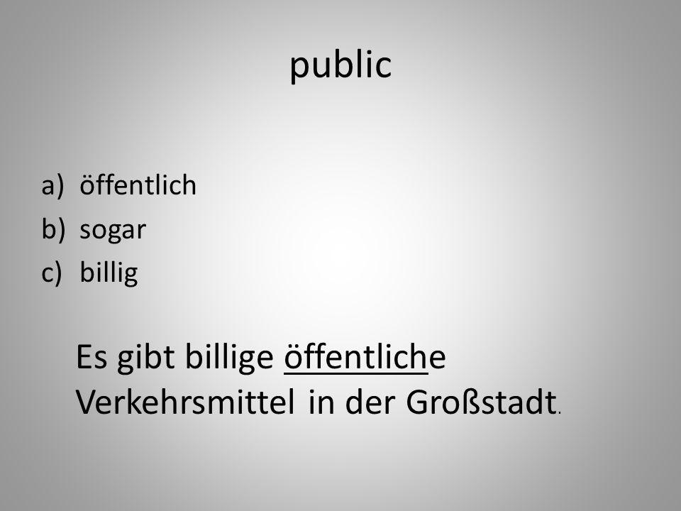 public a)öffentlich b)sogar c)billig Es gibt billige öffentliche Verkehrsmittel in der Großstadt.