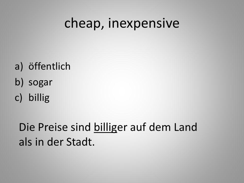 cheap, inexpensive a)öffentlich b)sogar c)billig Die Preise sind billiger auf dem Land als in der Stadt.