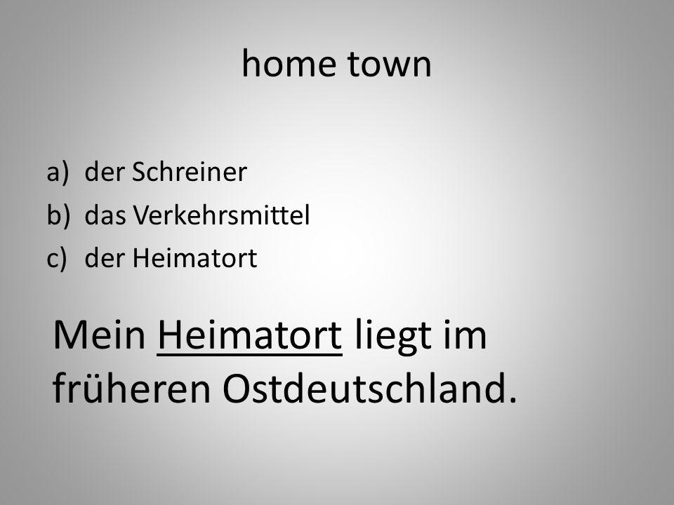 home town a)der Schreiner b)das Verkehrsmittel c)der Heimatort Mein Heimatort liegt im früheren Ostdeutschland.