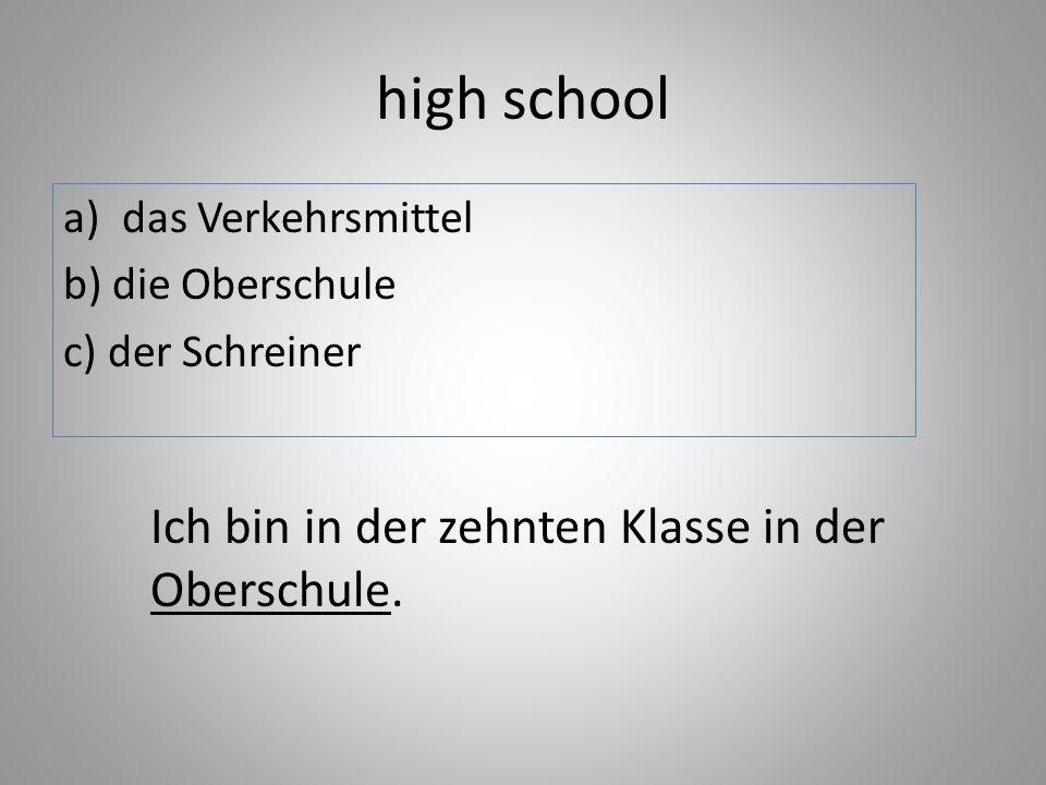 high school a)das Verkehrsmittel b) die Oberschule c) der Schreiner Ich bin in der zehnten Klasse in der Oberschule.