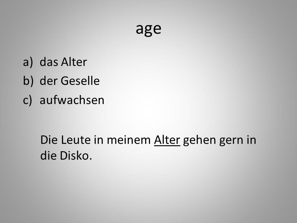 age a)das Alter b)der Geselle c)aufwachsen Die Leute in meinem Alter gehen gern in die Disko.