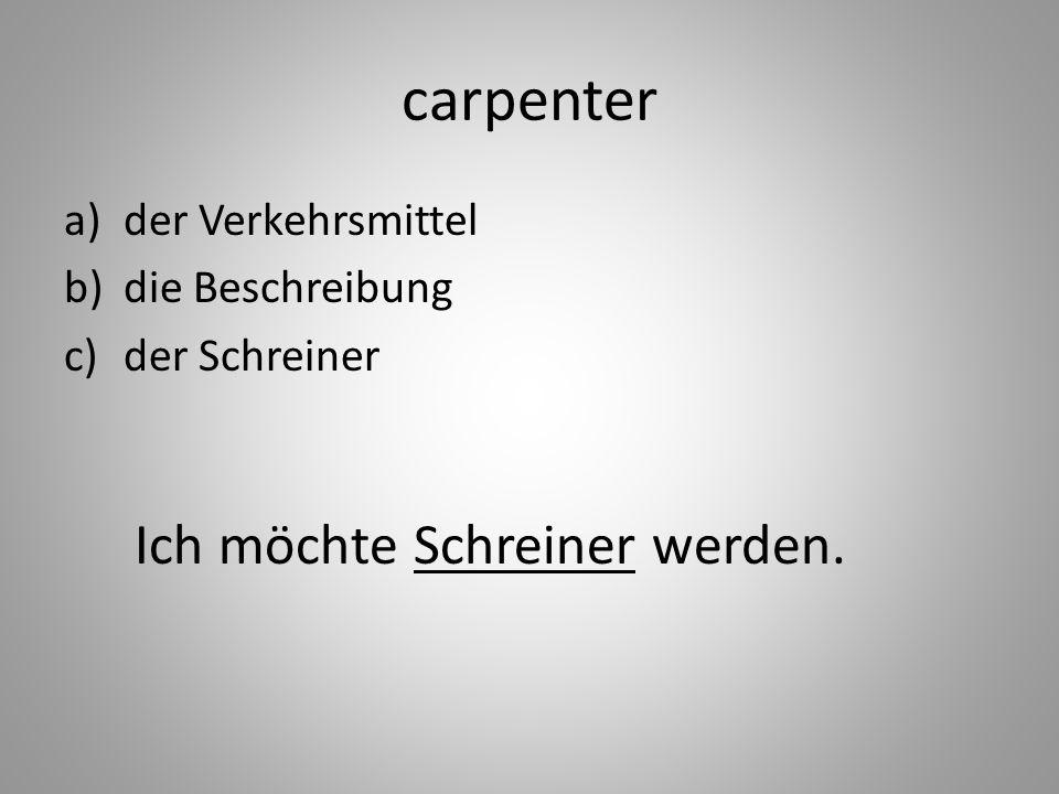 carpenter a)der Verkehrsmittel b)die Beschreibung c)der Schreiner Ich möchte Schreiner werden.