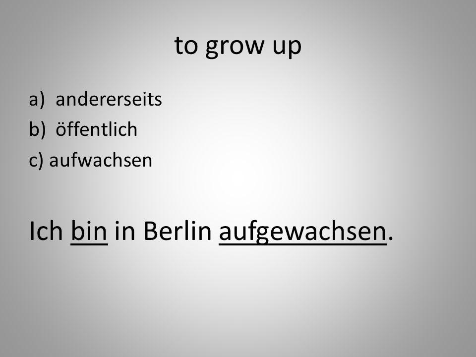 to grow up a)andererseits b)öffentlich c) aufwachsen Ich bin in Berlin aufgewachsen.