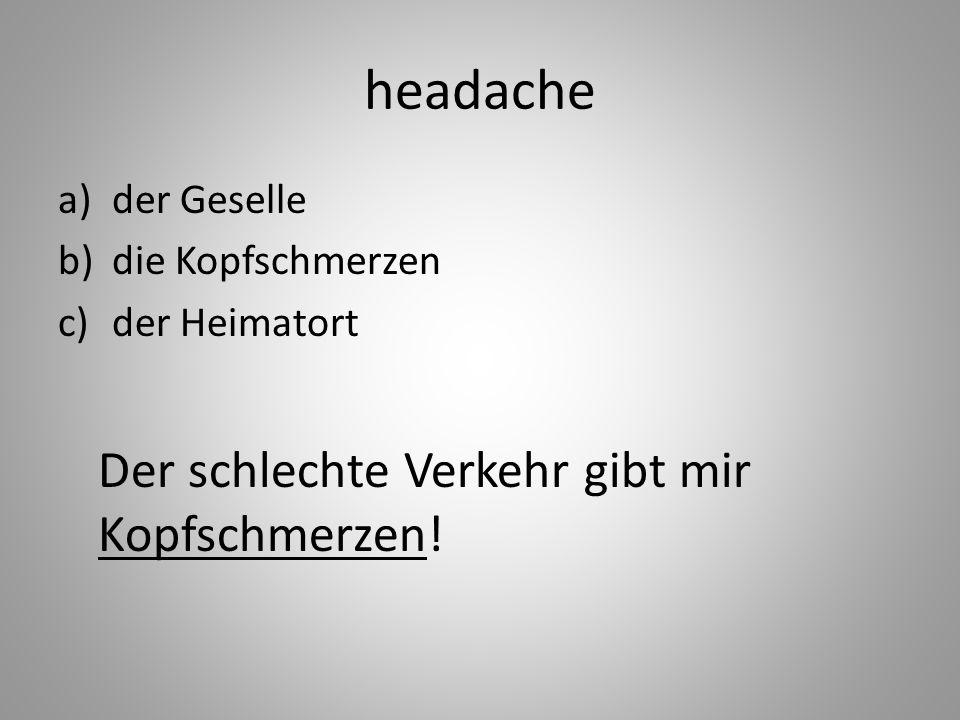 headache a)der Geselle b)die Kopfschmerzen c)der Heimatort Der schlechte Verkehr gibt mir Kopfschmerzen!