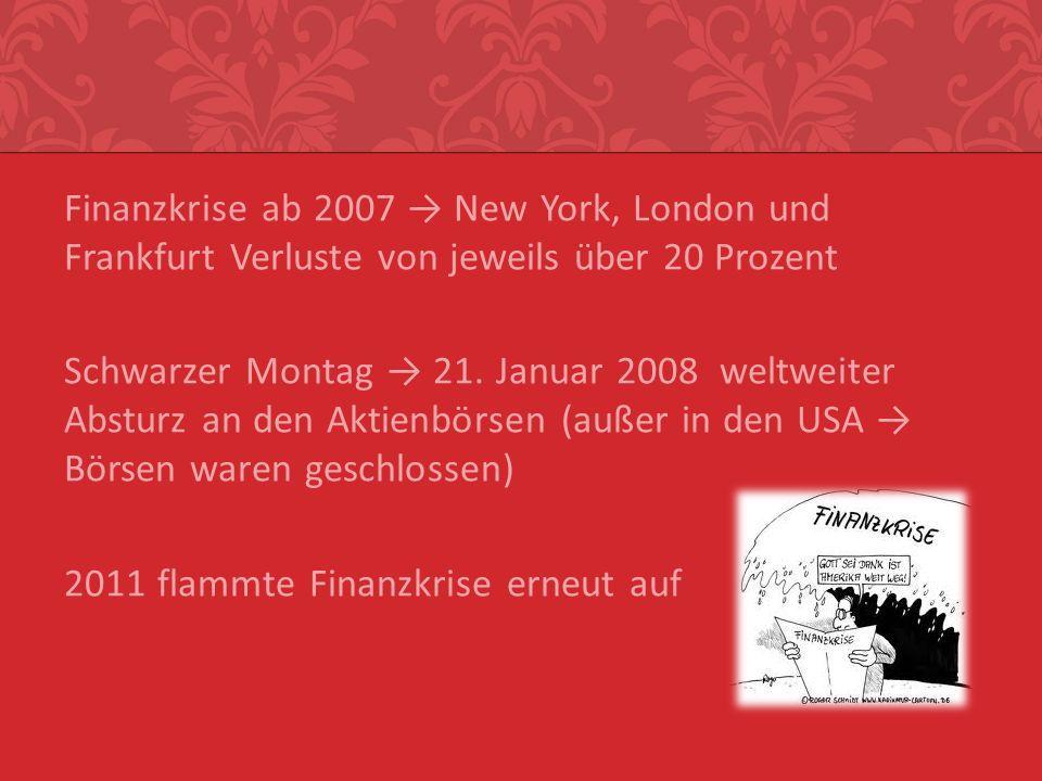 Finanzkrise ab 2007 New York, London und Frankfurt Verluste von jeweils über 20 Prozent Schwarzer Montag 21. Januar 2008 weltweiter Absturz an den Akt