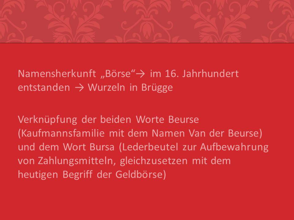 Namensherkunft Börse im 16. Jahrhundert entstanden Wurzeln in Brügge Verknüpfung der beiden Worte Beurse (Kaufmannsfamilie mit dem Namen Van der Beurs