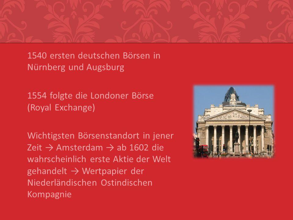 1540 ersten deutschen Börsen in Nürnberg und Augsburg 1554 folgte die Londoner Börse (Royal Exchange) Wichtigsten Börsenstandort in jener Zeit Amsterd