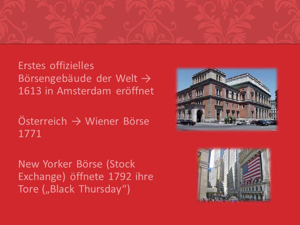 Erstes offizielles Börsengebäude der Welt 1613 in Amsterdam eröffnet Österreich Wiener Börse 1771 New Yorker Börse (Stock Exchange) öffnete 1792 ihre