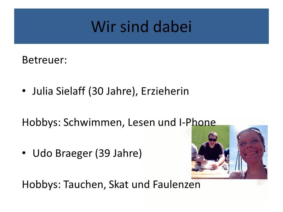 Wir sind dabei Betreuer: Julia Sielaff (30 Jahre), Erzieherin Hobbys: Schwimmen, Lesen und I-Phone Udo Braeger (39 Jahre) Hobbys: Tauchen, Skat und Faulenzen