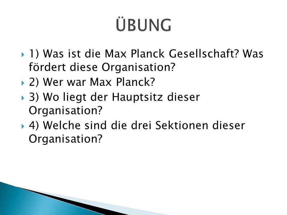 1) Was ist die Max Planck Gesellschaft? Was fördert diese Organisation? 2) Wer war Max Planck? 3) Wo liegt der Hauptsitz dieser Organisation? 4) Welch