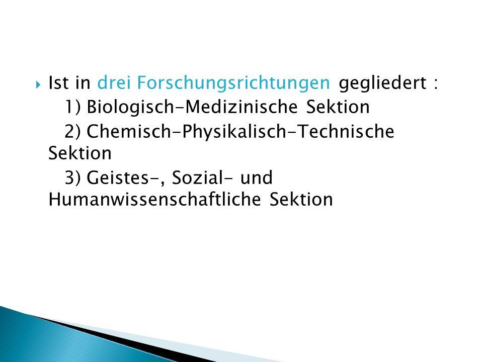Ist in drei Forschungsrichtungen gegliedert : 1) Biologisch-Medizinische Sektion 2) Chemisch-Physikalisch-Technische Sektion 3) Geistes-, Sozial- und Humanwissenschaftliche Sektion