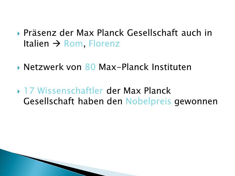 Präsenz der Max Planck Gesellschaft auch in Italien Rom, Florenz Netzwerk von 80 Max-Planck Instituten 17 Wissenschaftler der Max Planck Gesellschaft haben den Nobelpreis gewonnen