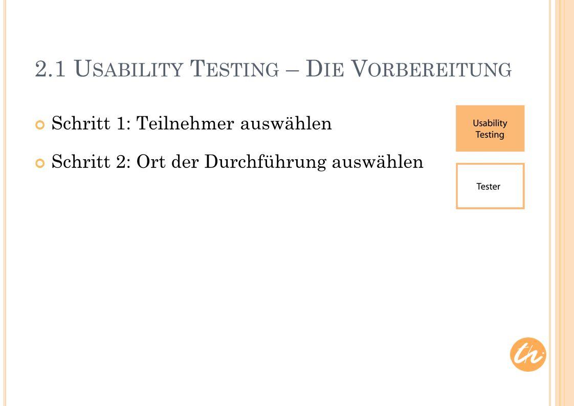2.1 U SABILITY T ESTING – D IE V ORBEREITUNG Schritt 1: Teilnehmer auswählen Schritt 2: Ort der Durchführung auswählen