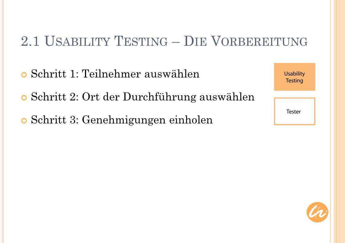 2.1 U SABILITY T ESTING – D IE V ORBEREITUNG Schritt 1: Teilnehmer auswählen Schritt 2: Ort der Durchführung auswählen Schritt 3: Genehmigungen einholen