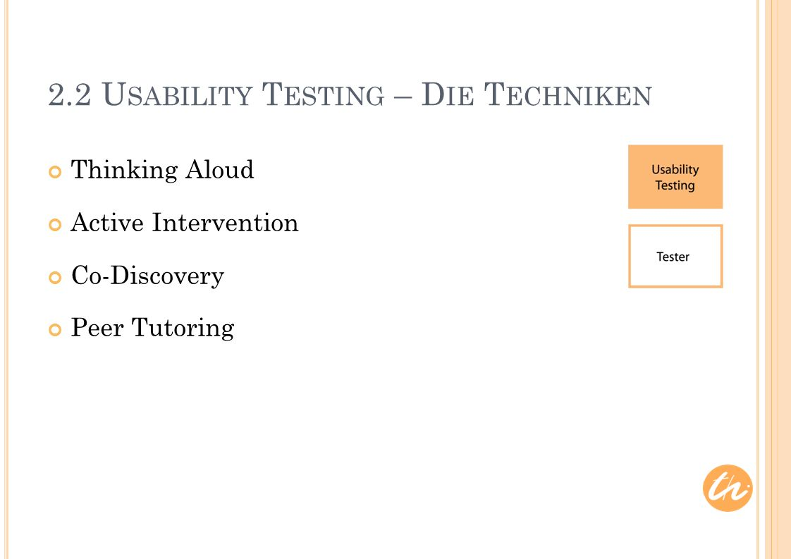 2.2 U SABILITY T ESTING – D IE T ECHNIKEN Thinking Aloud Active Intervention Co-Discovery Peer Tutoring