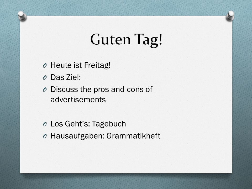 Guten Tag! O Heute ist Freitag! O Das Ziel: O Discuss the pros and cons of advertisements O Los Gehts: Tagebuch O Hausaufgaben: Grammatikheft