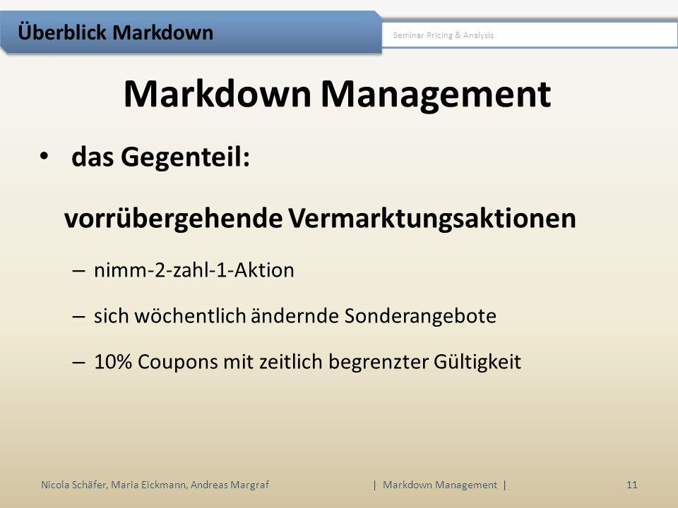 Markdown Management Nicola Schäfer, Maria Eickmann, Andreas Margraf | Markdown Management | 11 Seminar Pricing & Analysis Überblick Markdown das Gegenteil: vorrübergehende Vermarktungsaktionen – nimm-2-zahl-1-Aktion – sich wöchentlich ändernde Sonderangebote – 10% Coupons mit zeitlich begrenzter Gültigkeit