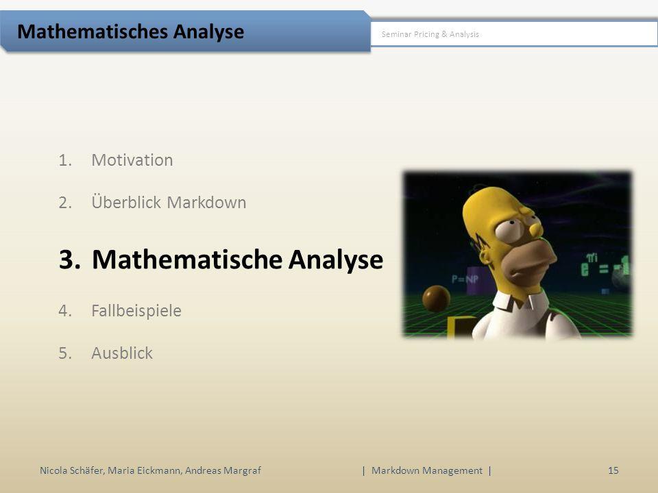 1.Motivation 2.Überblick Markdown 3.Mathematische Analyse 4.Fallbeispiele 5.Ausblick Nicola Schäfer, Maria Eickmann, Andreas Margraf15 | Markdown Management | Seminar Pricing & Analysis Mathematisches Analyse