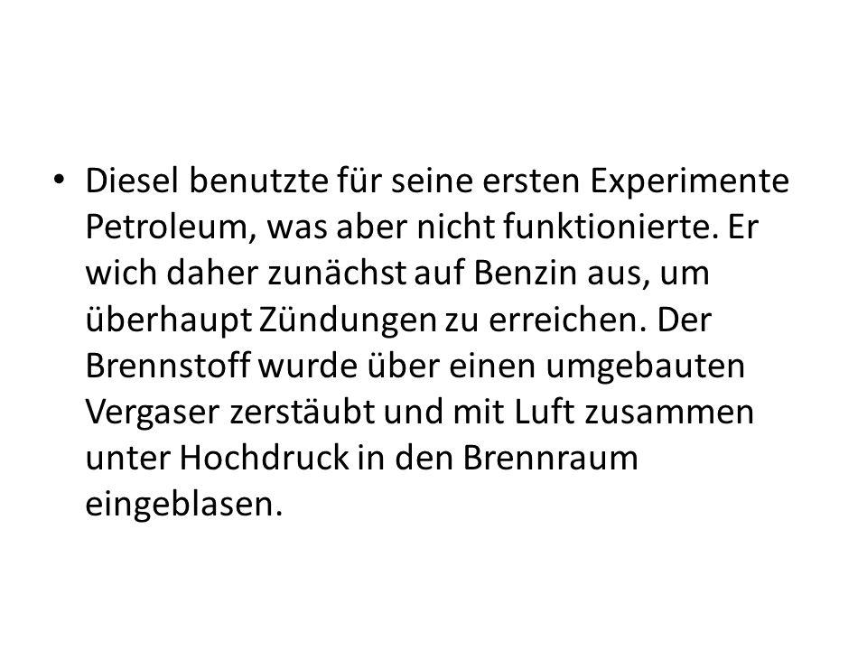 Diesel benutzte für seine ersten Experimente Petroleum, was aber nicht funktionierte. Er wich daher zunächst auf Benzin aus, um überhaupt Zündungen zu