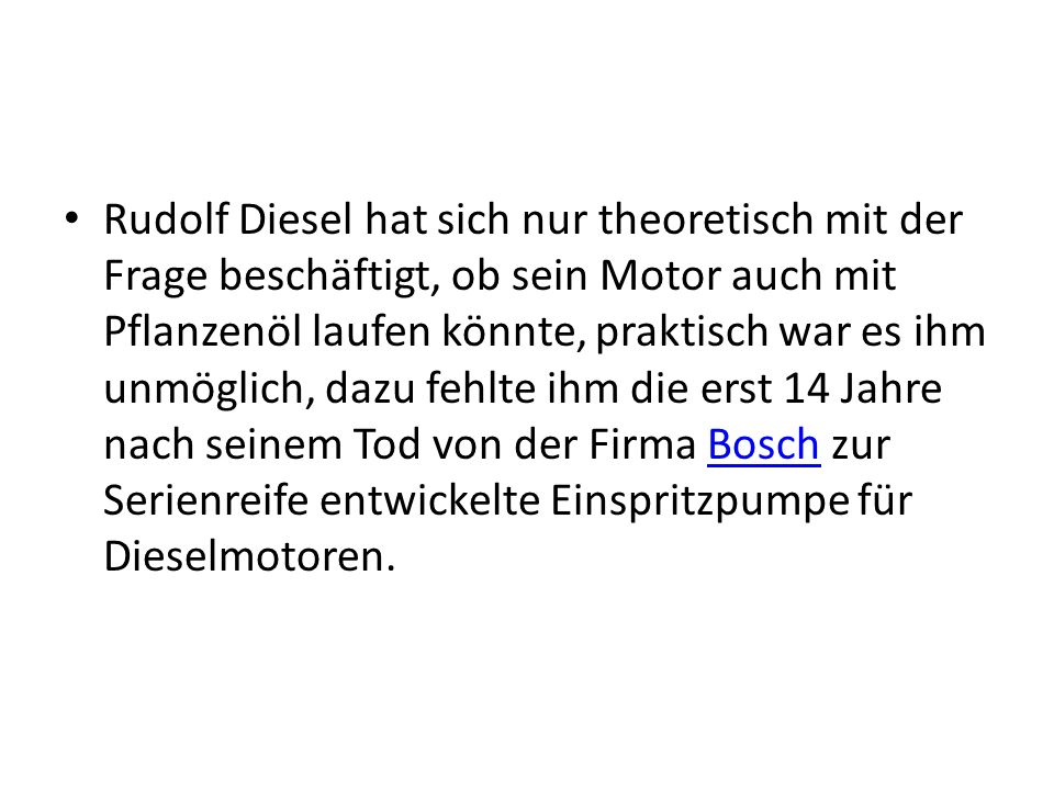 Rudolf Diesel hat sich nur theoretisch mit der Frage beschäftigt, ob sein Motor auch mit Pflanzenöl laufen könnte, praktisch war es ihm unmöglich, daz