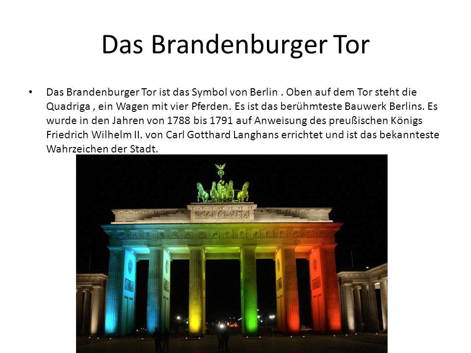 Das Brandenburger Tor Das Brandenburger Tor ist das Symbol von Berlin. Oben auf dem Tor steht die Quadriga, ein Wagen mit vier Pferden. Es ist das ber