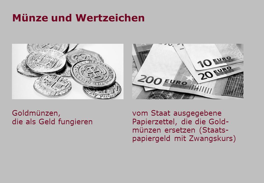 Münze und Wertzeichen vom Staat ausgegebene Papierzettel, die die Gold- münzen ersetzen (Staats- papiergeld mit Zwangskurs) Goldmünzen, die als Geld f