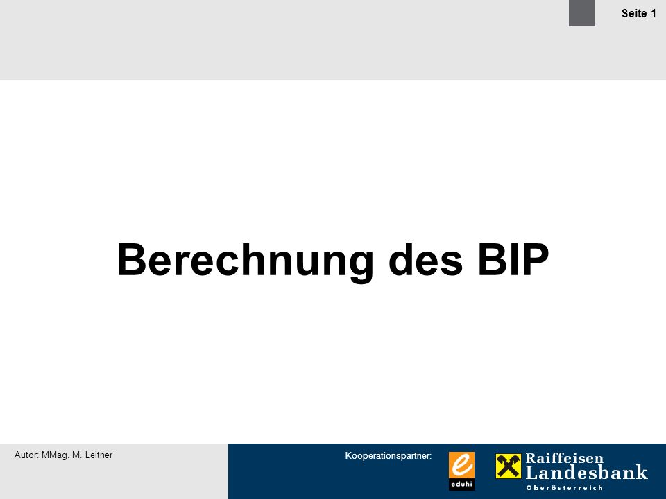 Kooperationspartner: Autor: MMag. M. Leitner Seite 1 Berechnung des BIP