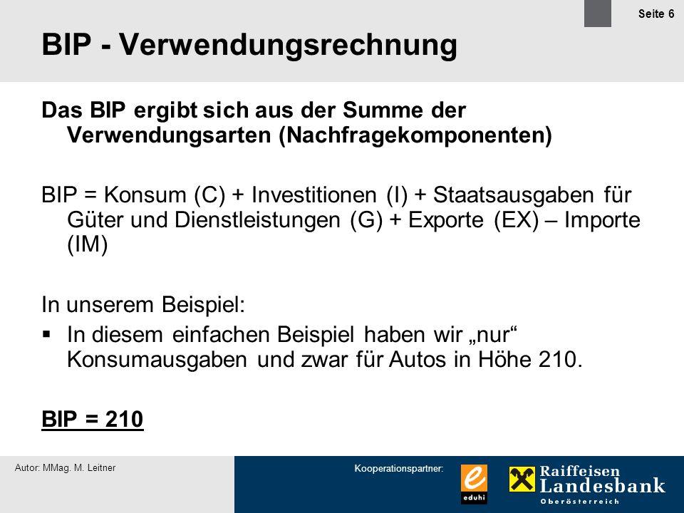Kooperationspartner: Autor: MMag. M. Leitner Seite 6 BIP - Verwendungsrechnung Das BIP ergibt sich aus der Summe der Verwendungsarten (Nachfragekompon